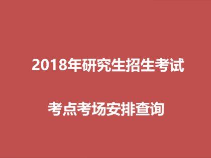 2018年硕士研究生考试考点考场安排查询